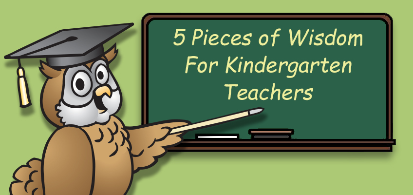 Five pieces of wisdon for kindergarten teachers.
